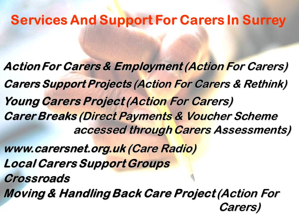 Services And Support For Carers In Surrey Action For Carers & Employment (Action For Carers) Carers Support Projects (Action For Carers & Rethink) Young Carers Project (Action For Carers) Carer Breaks (Direct Payments & Voucher Scheme accessed through Carers Assessments) accessed through Carers Assessments) www.carersnet.org.uk (Care Radio) Local Carers Support Groups Crossroads Moving & Handling Back Care Project (Action For Carers) Carers)