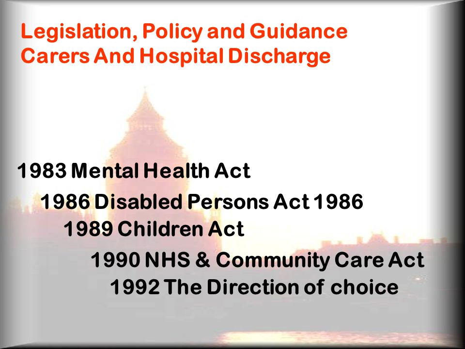 Legislation, Policy and Guidance Carers And Hospital Discharge 1983 Mental Health Act 1986 Disabled Persons Act Children Act 1990 NHS & Community Care Act 1992 The Direction of choice