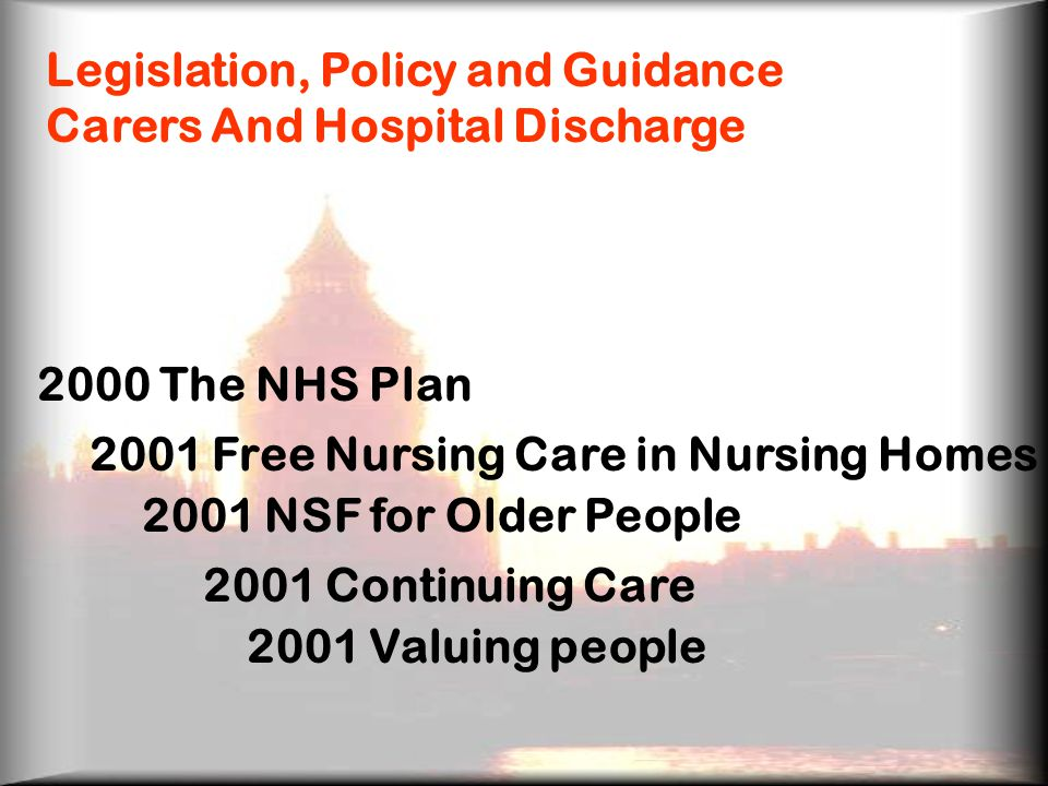 Legislation, Policy and Guidance Carers And Hospital Discharge 2000 The NHS Plan 2001 Free Nursing Care in Nursing Homes 2001 NSF for Older People 2001 Continuing Care 2001 Valuing people