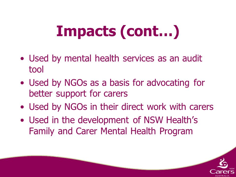 Impacts (cont…) Used by mental health services as an audit tool Used by NGOs as a basis for advocating for better support for carers Used by NGOs in their direct work with carers Used in the development of NSW Health's Family and Carer Mental Health Program