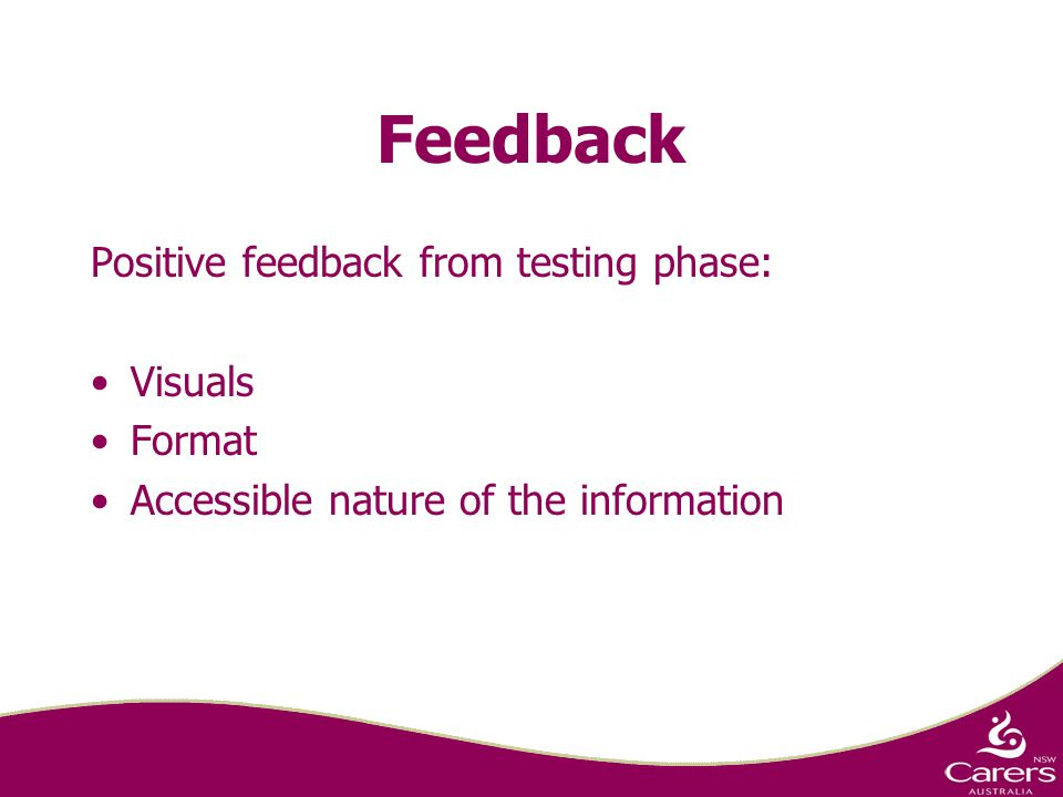 Feedback Positive feedback from testing phase: Visuals Format Accessible nature of the information