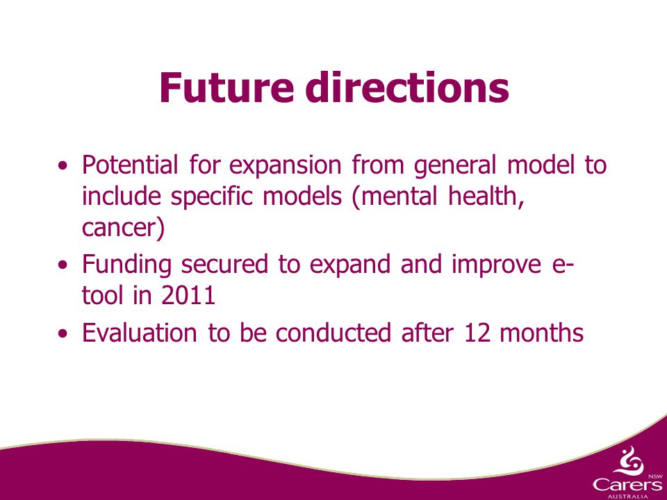 Future directions Potential for expansion from general model to include specific models (mental health, cancer) Funding secured to expand and improve e- tool in 2011 Evaluation to be conducted after 12 months