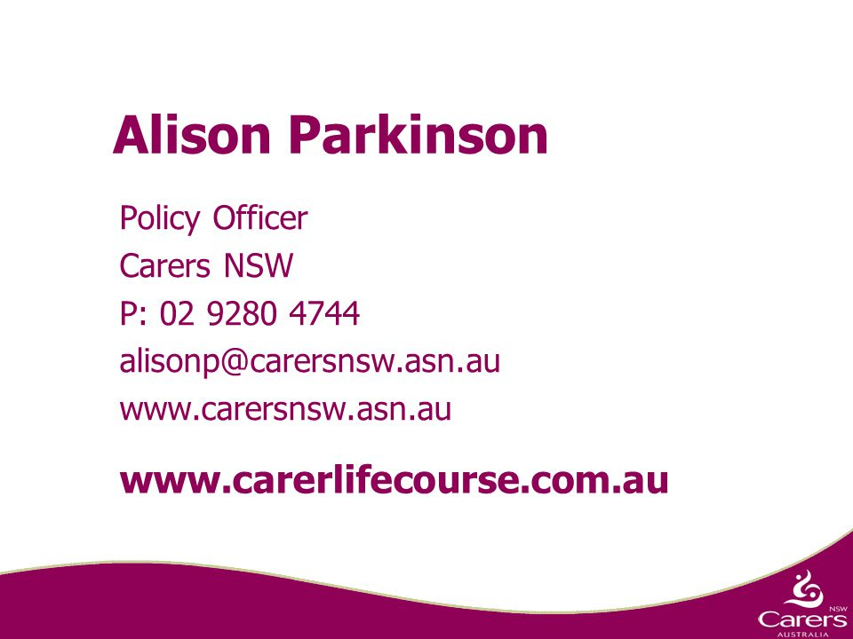 Alison Parkinson Policy Officer Carers NSW P: 02 9280 4744 alisonp@carersnsw.asn.au www.carersnsw.asn.au www.carerlifecourse.com.au