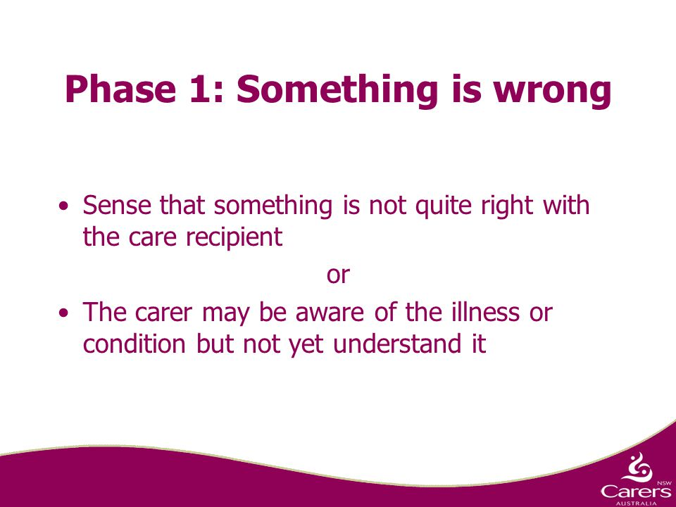 Phase 1: Something is wrong Sense that something is not quite right with the care recipient or The carer may be aware of the illness or condition but not yet understand it