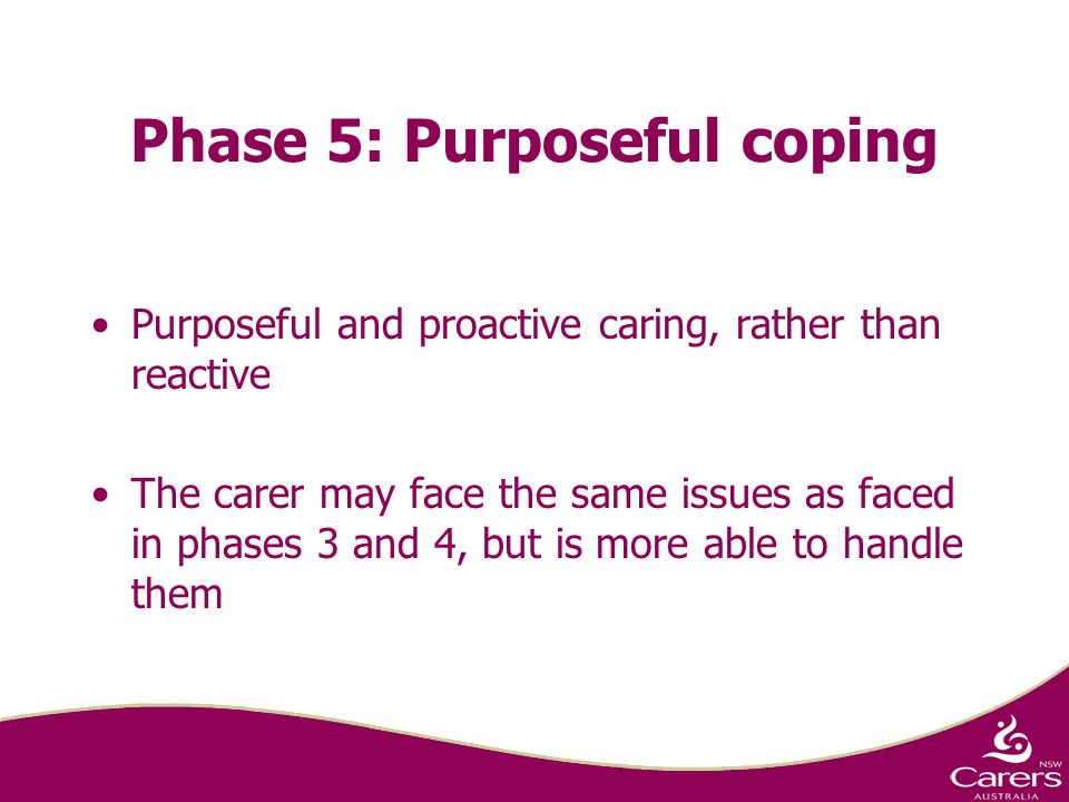 Phase 5: Purposeful coping Purposeful and proactive caring, rather than reactive The carer may face the same issues as faced in phases 3 and 4, but is more able to handle them