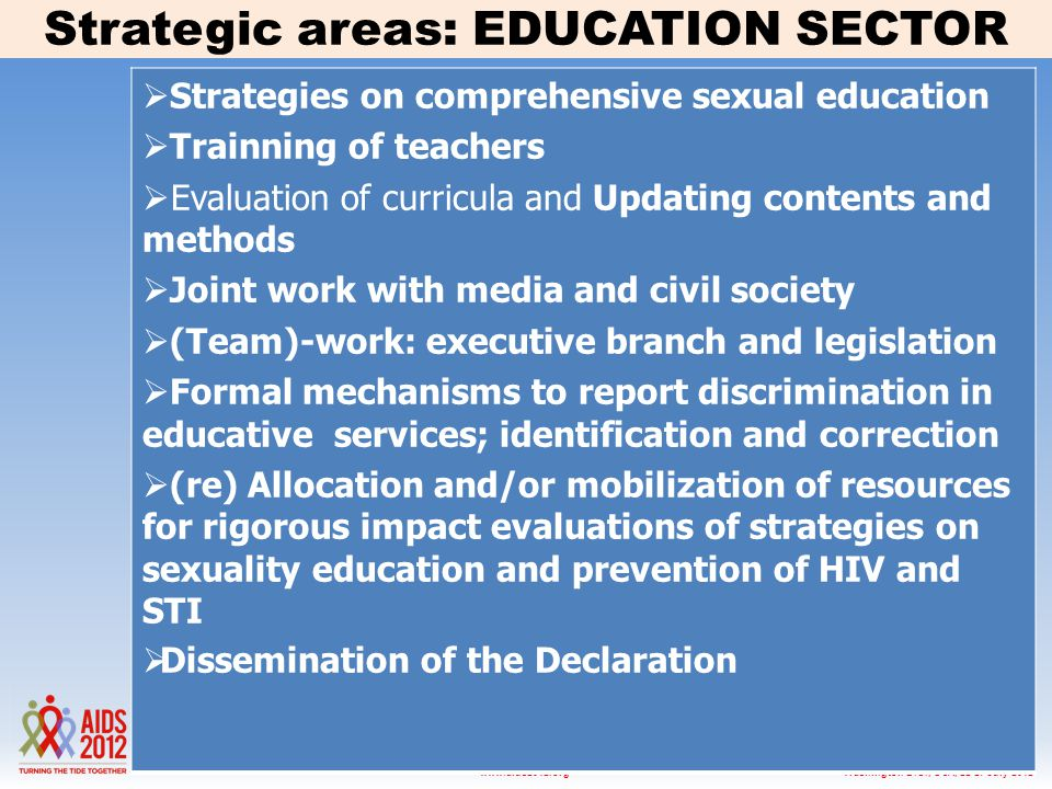 Washington D.C., USA, 22-27 July 2012www.aids2012.org  Strategies on comprehensive sexual education  Trainning of teachers  Evaluation of curricula and Updating contents and methods  Joint work with media and civil society  (Team)-work: executive branch and legislation  Formal mechanisms to report discrimination in educative services; identification and correction  (re) Allocation and/or mobilization of resources for rigorous impact evaluations of strategies on sexuality education and prevention of HIV and STI  Dissemination of the Declaration Strategic areas: EDUCATION SECTOR