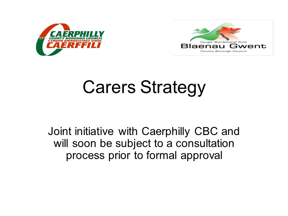 Carers Strategy Joint initiative with Caerphilly CBC and will soon be subject to a consultation process prior to formal approval