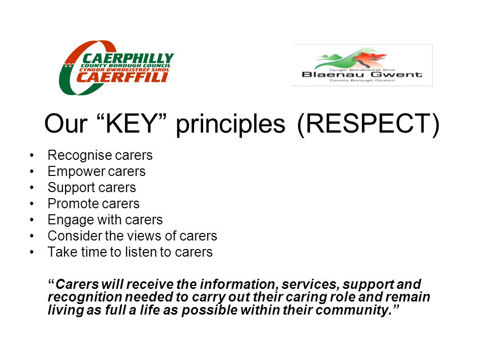 "Our ""KEY"" principles (RESPECT) Recognise carers Empower carers Support carers Promote carers Engage with carers Consider the views of carers Take time"