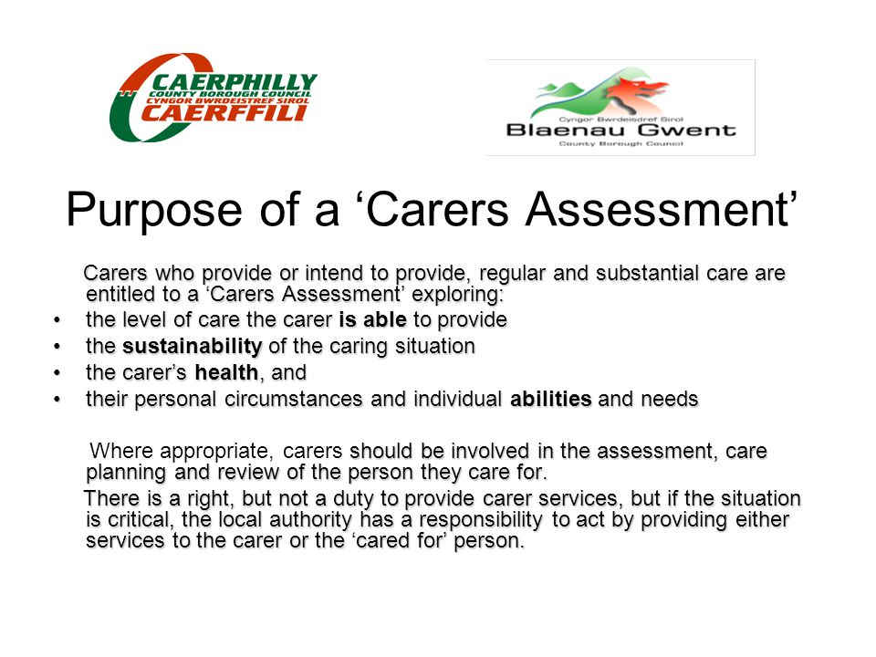 Overall purpose of the strategy Focus on: those issues that mean the most to carers; those issues that when tackled will make the biggest difference; By doing this we will: move towards supporting carers to have better outcomes; wherever possible, provide services that will be responsive to individual need and circumstances; Which we anticipate will lead to an improved quality of life.