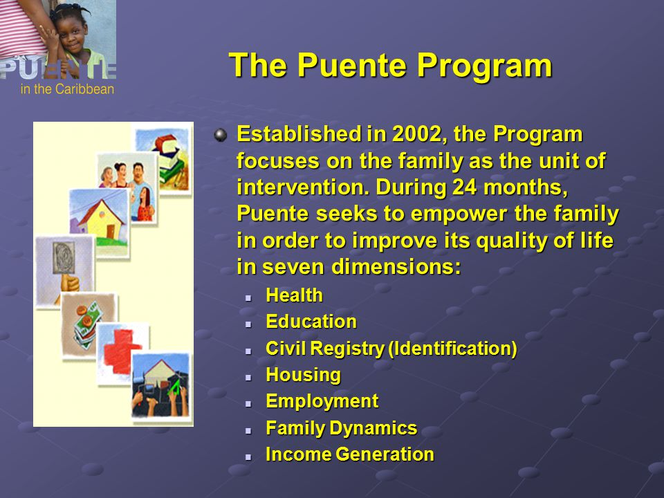 The Puente Program Established in 2002, the Program focuses on the family as the unit of intervention. During 24 months, Puente seeks to empower the f