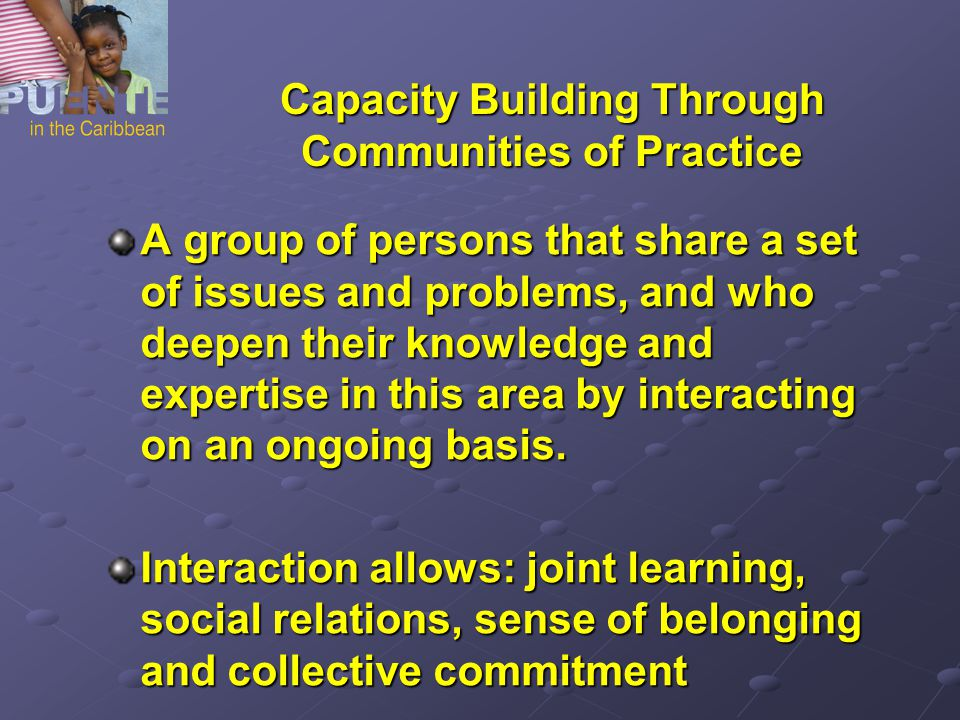 Capacity Building Through Communities of Practice A group of persons that share a set of issues and problems, and who deepen their knowledge and expertise in this area by interacting on an ongoing basis.