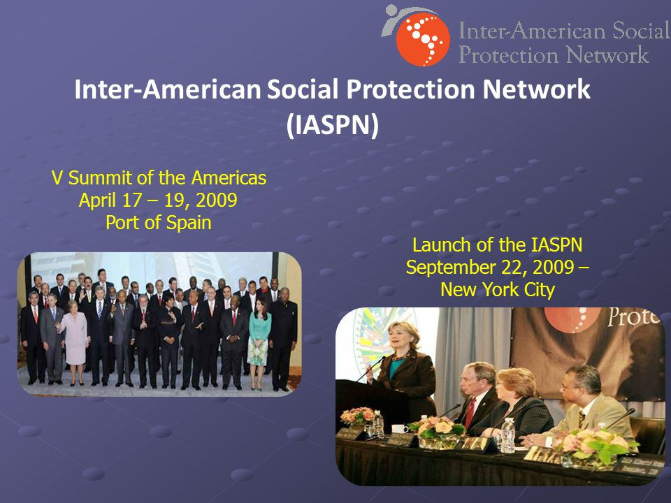 Inter-American Social Protection Network (IASPN) Launch of the IASPN September 22, 2009 – New York City V Summit of the Americas April 17 – 19, 2009 P