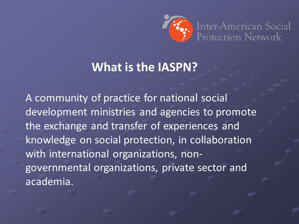 What is the IASPN? A community of practice for national social development ministries and agencies to promote the exchange and transfer of experiences