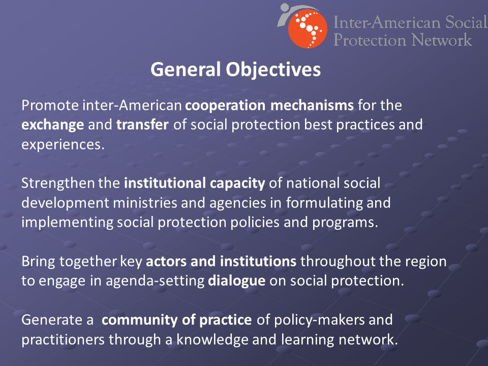 General Objectives Promote inter-American cooperation mechanisms for the exchange and transfer of social protection best practices and experiences. St
