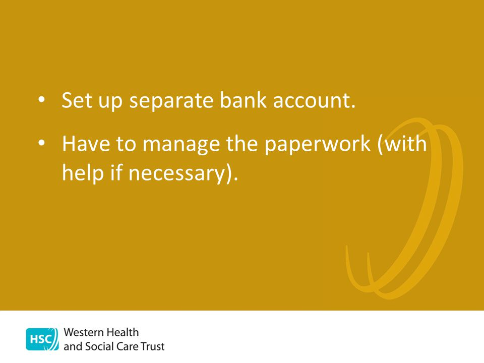 Set up separate bank account. Have to manage the paperwork (with help if necessary).