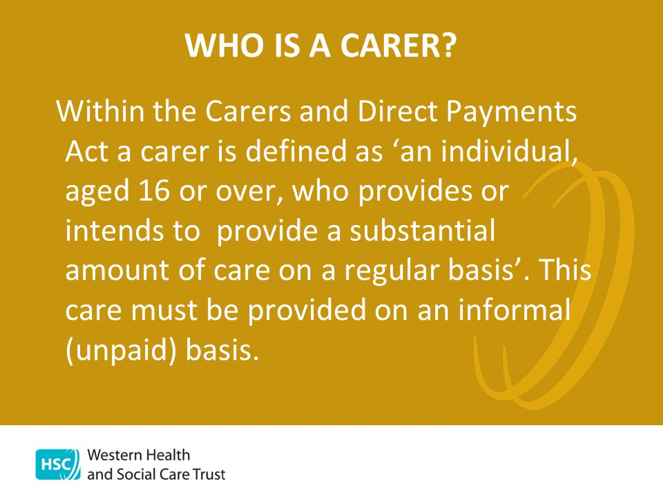 Carers and Direct Payments Act (Northern Ireland) 2002 Places a duty on Trusts and Boards to offer Carers a Carers (Support Needs) Assessment and the power to provide services directly to Carers.