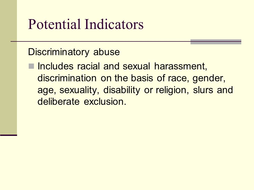 Potential Indicators Discriminatory abuse Includes racial and sexual harassment, discrimination on the basis of race, gender, age, sexuality, disability or religion, slurs and deliberate exclusion.