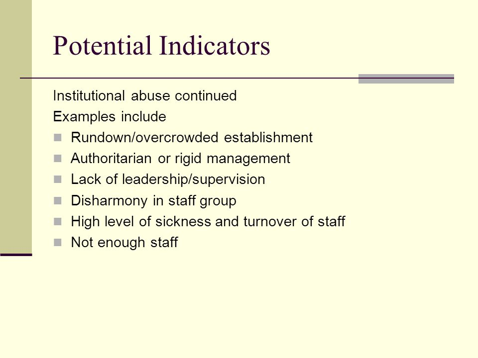 Potential Indicators Institutional abuse continued Examples include Rundown/overcrowded establishment Authoritarian or rigid management Lack of leadership/supervision Disharmony in staff group High level of sickness and turnover of staff Not enough staff
