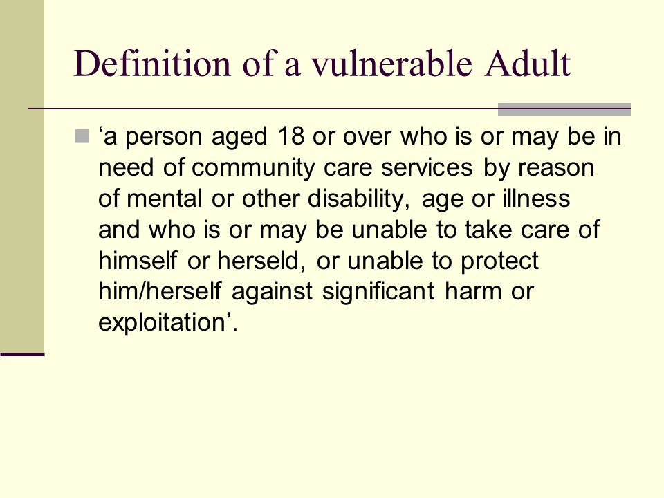 Definition of a vulnerable Adult 'a person aged 18 or over who is or may be in need of community care services by reason of mental or other disability, age or illness and who is or may be unable to take care of himself or herseld, or unable to protect him/herself against significant harm or exploitation'.