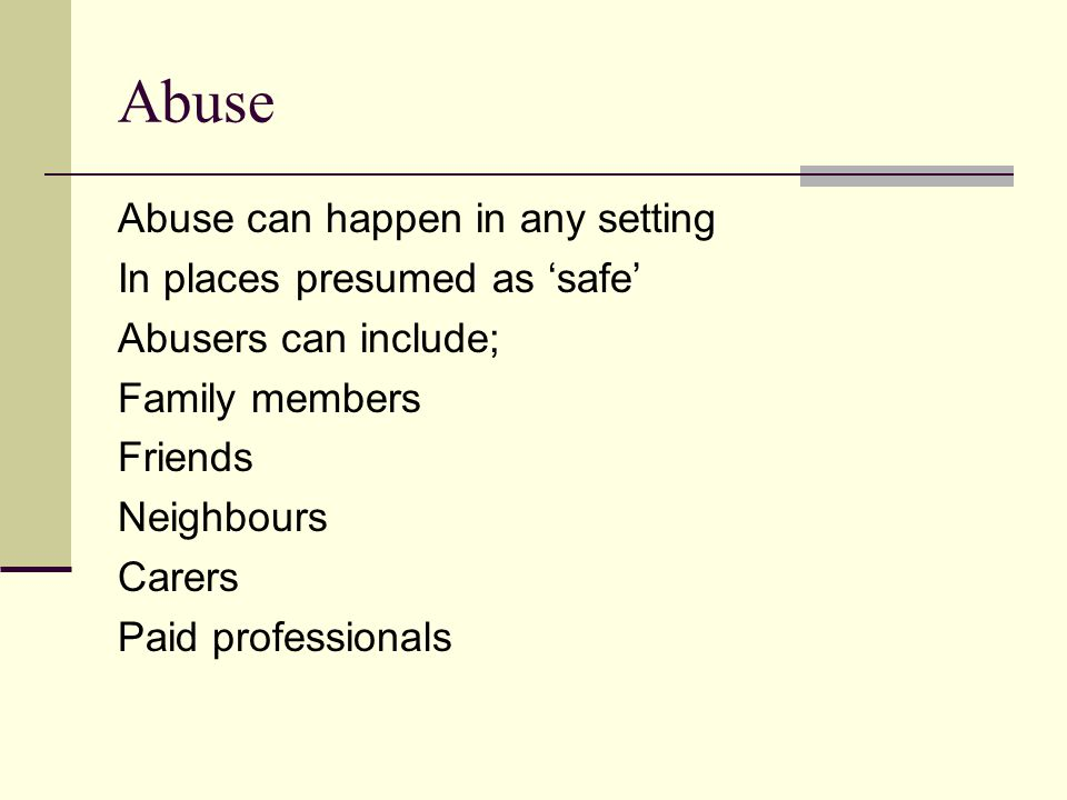 Abuse Abuse can happen in any setting In places presumed as 'safe' Abusers can include; Family members Friends Neighbours Carers Paid professionals