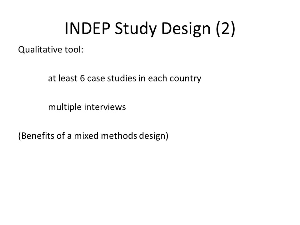 INDEP Study Design (2) Qualitative tool: at least 6 case studies in each country multiple interviews (Benefits of a mixed methods design)