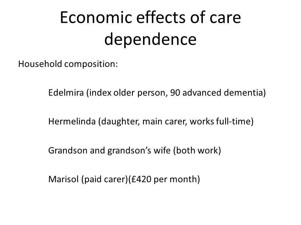 Economic effects of care dependence Household composition: Edelmira (index older person, 90 advanced dementia) Hermelinda (daughter, main carer, works full-time) Grandson and grandson's wife (both work) Marisol (paid carer)(£420 per month)