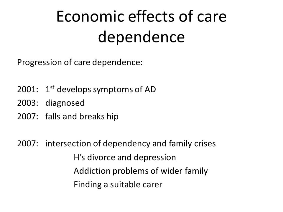 Economic effects of care dependence Progression of care dependence: 2001:1 st develops symptoms of AD 2003:diagnosed 2007:falls and breaks hip 2007:intersection of dependency and family crises H's divorce and depression Addiction problems of wider family Finding a suitable carer