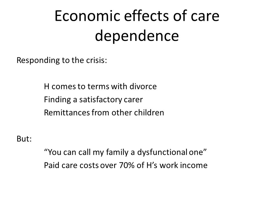 Economic effects of care dependence Responding to the crisis: H comes to terms with divorce Finding a satisfactory carer Remittances from other children But: You can call my family a dysfunctional one Paid care costs over 70% of H's work income