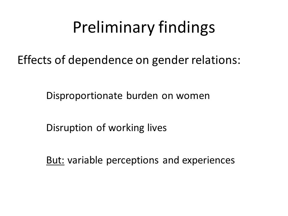 Preliminary findings Effects of dependence on gender relations: Disproportionate burden on women Disruption of working lives But: variable perceptions and experiences