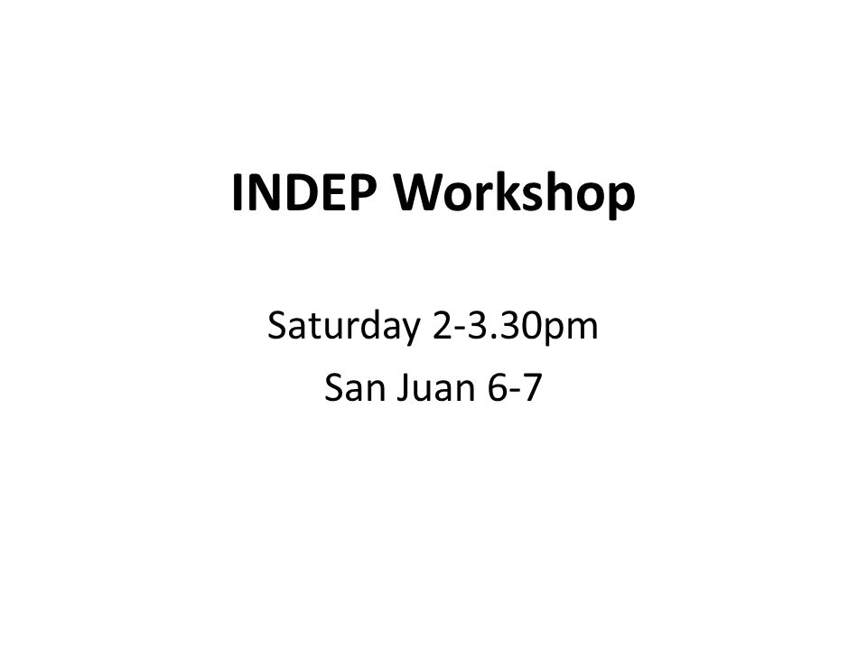 INDEP Workshop Saturday 2-3.30pm San Juan 6-7