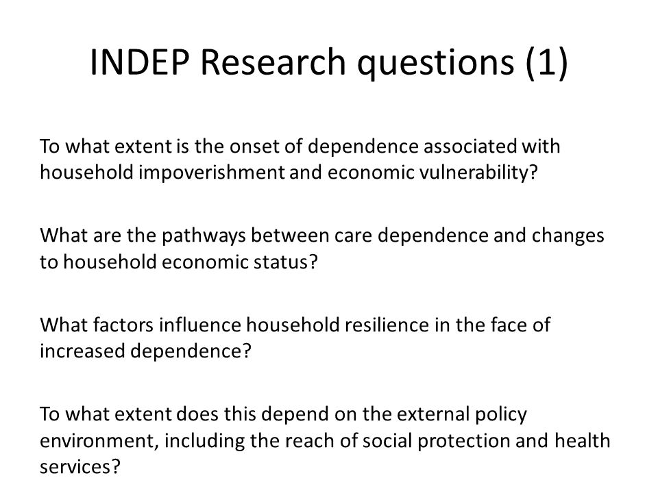 INDEP Research questions (1) To what extent is the onset of dependence associated with household impoverishment and economic vulnerability.