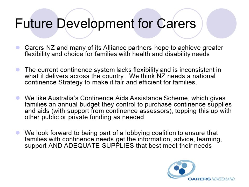Future Development for Carers Carers NZ and many of its Alliance partners hope to achieve greater flexibility and choice for families with health and disability needs The current continence system lacks flexibility and is inconsistent in what it delivers across the country.