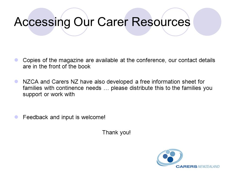 Accessing Our Carer Resources Copies of the magazine are available at the conference, our contact details are in the front of the book NZCA and Carers NZ have also developed a free information sheet for families with continence needs … please distribute this to the families you support or work with Feedback and input is welcome.