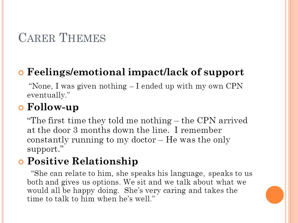C ARER T HEMES Feelings/emotional impact/lack of support None, I was given nothing – I ended up with my own CPN eventually. Follow-up The first time they told me nothing – the CPN arrived at the door 3 months down the line.