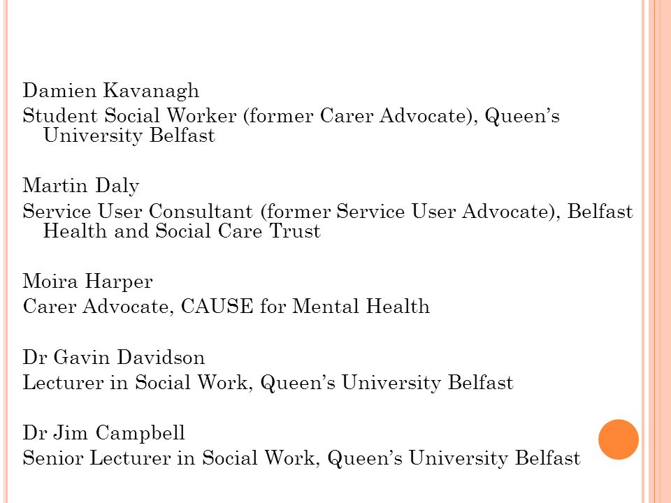 Damien Kavanagh Student Social Worker (former Carer Advocate), Queen's University Belfast Martin Daly Service User Consultant (former Service User Advocate), Belfast Health and Social Care Trust Moira Harper Carer Advocate, CAUSE for Mental Health Dr Gavin Davidson Lecturer in Social Work, Queen's University Belfast Dr Jim Campbell Senior Lecturer in Social Work, Queen's University Belfast