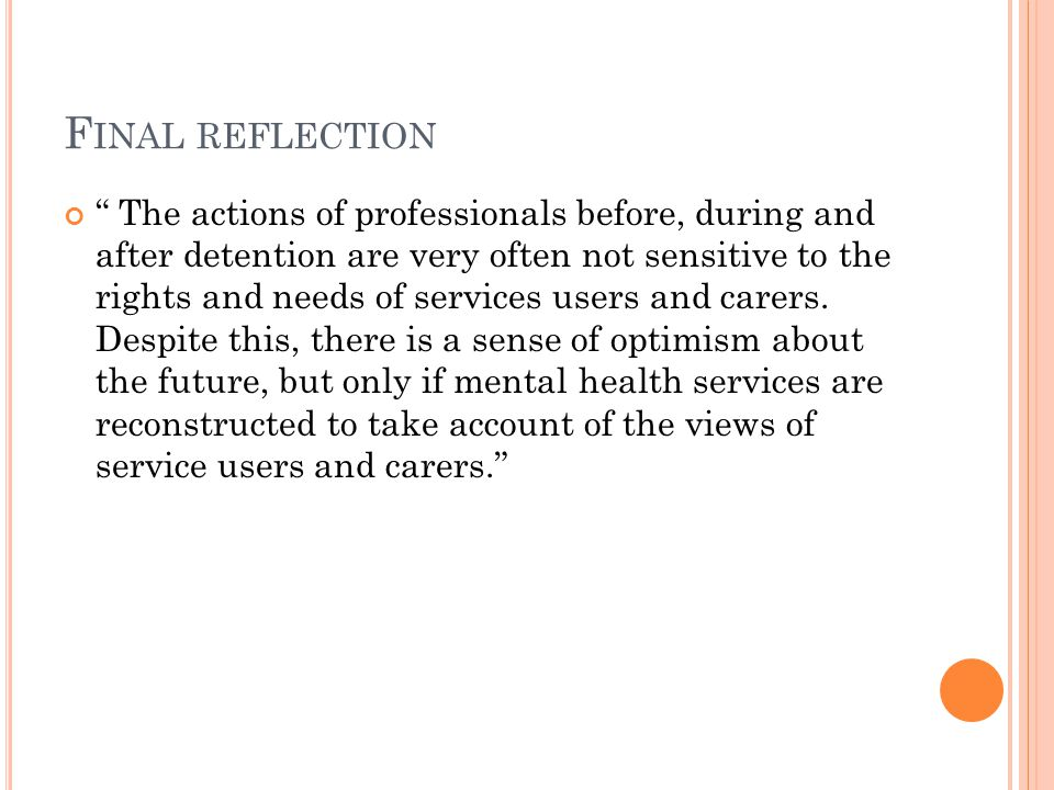 F INAL REFLECTION The actions of professionals before, during and after detention are very often not sensitive to the rights and needs of services users and carers.
