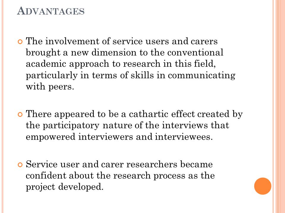 A DVANTAGES The involvement of service users and carers brought a new dimension to the conventional academic approach to research in this field, particularly in terms of skills in communicating with peers.