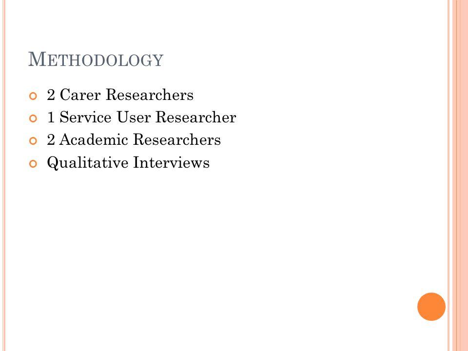 M ETHODOLOGY 2 Carer Researchers 1 Service User Researcher 2 Academic Researchers Qualitative Interviews