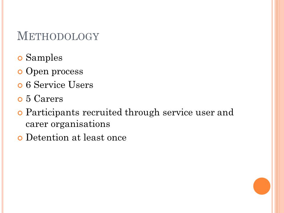 M ETHODOLOGY Samples Open process 6 Service Users 5 Carers Participants recruited through service user and carer organisations Detention at least once