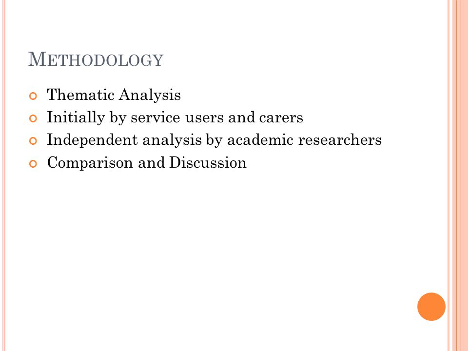 M ETHODOLOGY Thematic Analysis Initially by service users and carers Independent analysis by academic researchers Comparison and Discussion