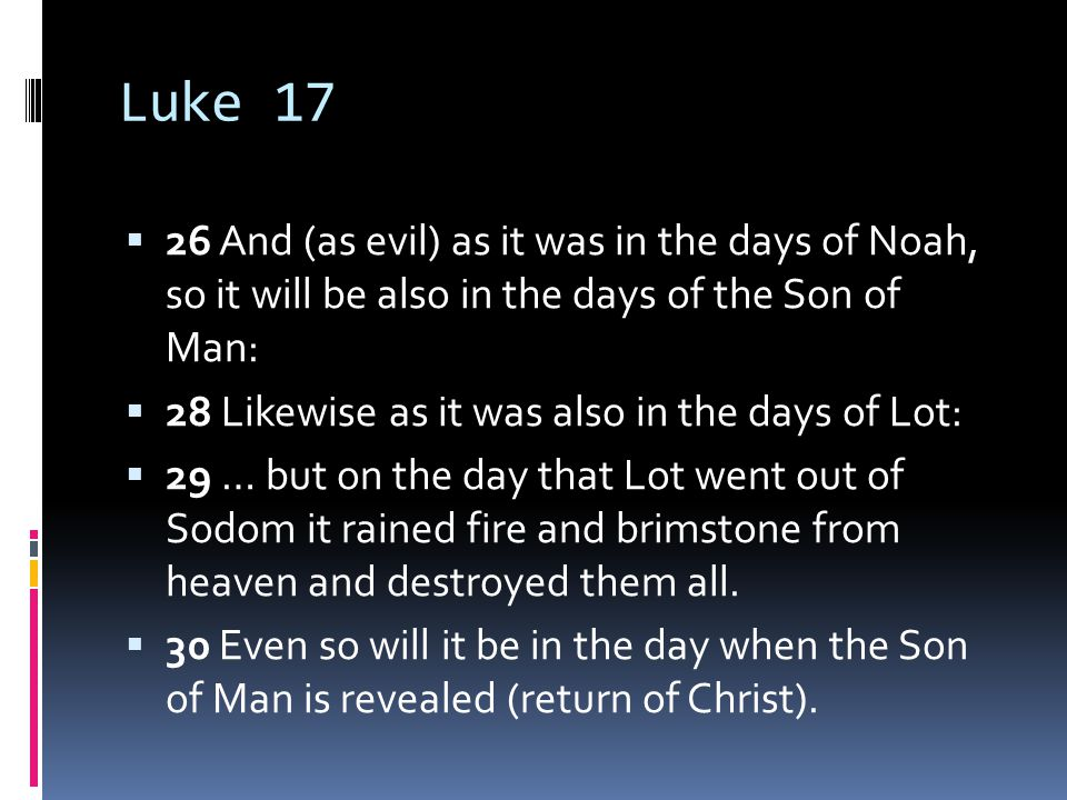 Luke 17  26 And (as evil) as it was in the days of Noah, so it will be also in the days of the Son of Man:  28 Likewise as it was also in the days of Lot:  29 … but on the day that Lot went out of Sodom it rained fire and brimstone from heaven and destroyed them all.