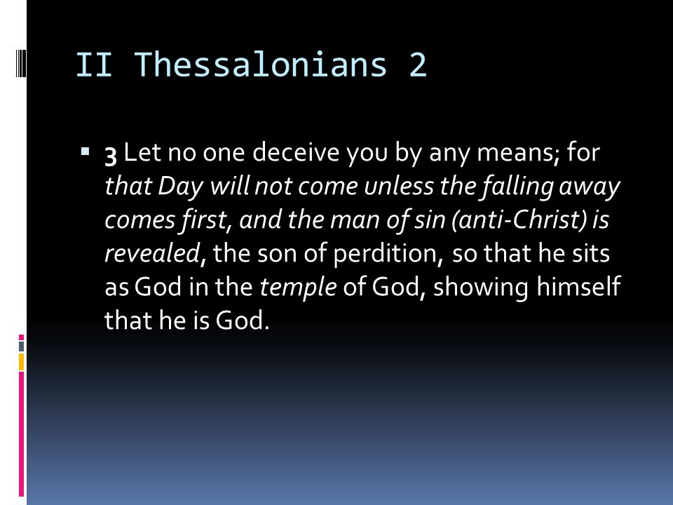 II Thessalonians 2  3 Let no one deceive you by any means; for that Day will not come unless the falling away comes first, and the man of sin (anti-Christ) is revealed, the son of perdition, so that he sits as God in the temple of God, showing himself that he is God.