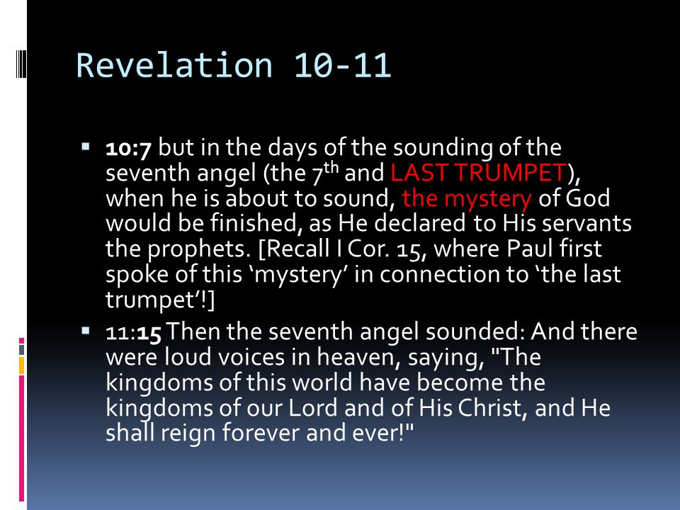 Revelation 10-11  10:7 but in the days of the sounding of the seventh angel (the 7 th and LAST TRUMPET), when he is about to sound, the mystery of God would be finished, as He declared to His servants the prophets.