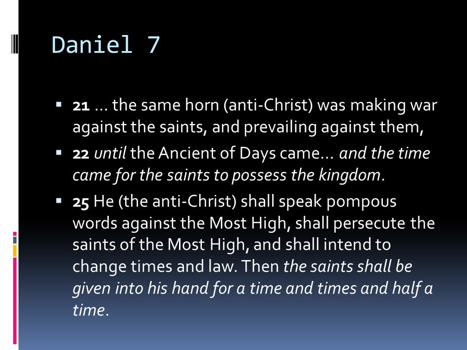 Daniel 7  21 … the same horn (anti-Christ) was making war against the saints, and prevailing against them,  22 until the Ancient of Days came… and the time came for the saints to possess the kingdom.