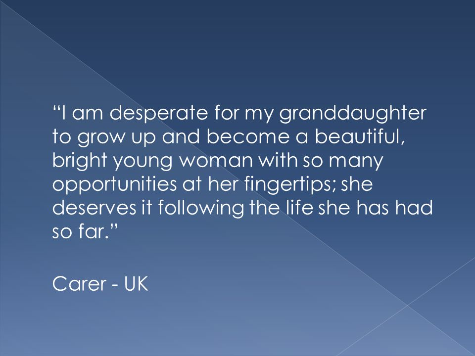 I am desperate for my granddaughter to grow up and become a beautiful, bright young woman with so many opportunities at her fingertips; she deserves it following the life she has had so far. Carer - UK