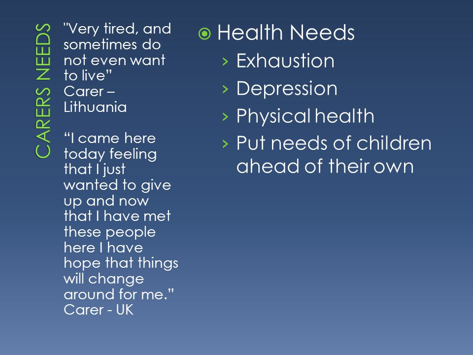 Very tired, and sometimes do not even want to live Carer – Lithuania I came here today feeling that I just wanted to give up and now that I have met these people here I have hope that things will change around for me. Carer - UK  Health Needs › Exhaustion › Depression › Physical health › Put needs of children ahead of their own