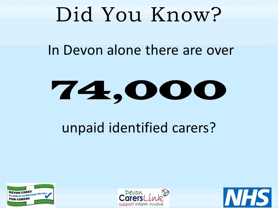 Did You Know In Devon alone there are over 74,000 unpaid identified carers