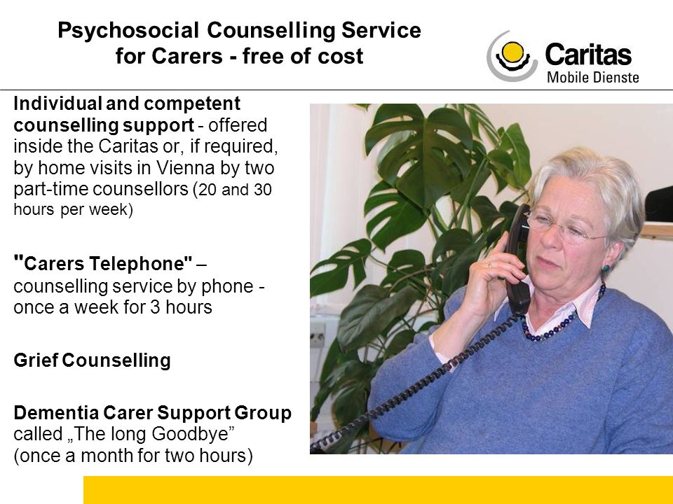 "Psychosocial Counselling Service for Carers - free of cost Individual and competent counselling support - offered inside the Caritas or, if required, by home visits in Vienna by two part-time counsellors ( 20 and 30 hours per week) Carers Telephone – counselling service by phone - once a week for 3 hours Grief Counselling Dementia Carer Support Group called ""The long Goodbye (once a month for two hours)"