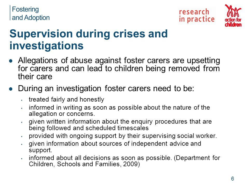 Supervision during crises and investigations Allegations of abuse against foster carers are upsetting for carers and can lead to children being removed from their care During an investigation foster carers need to be: treated fairly and honestly informed in writing as soon as possible about the nature of the allegation or concerns.