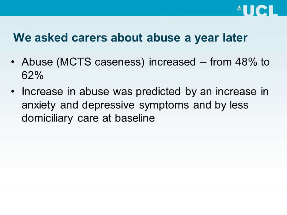 We asked carers about abuse a year later Abuse (MCTS caseness) increased – from 48% to 62% Increase in abuse was predicted by an increase in anxiety and depressive symptoms and by less domiciliary care at baseline